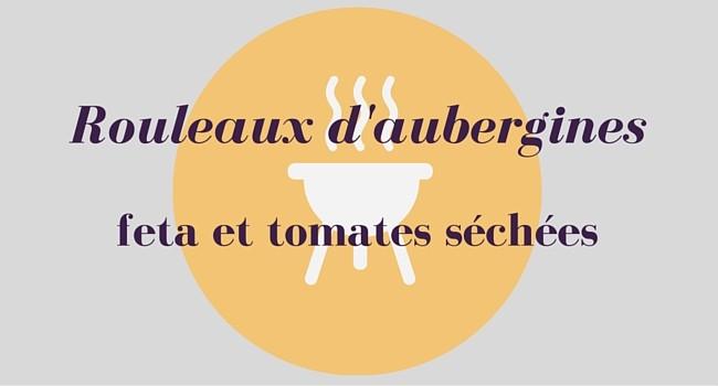 Rouleaux d'aubergines, feta et tomates séchées
